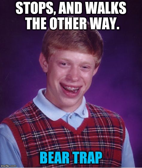 Bad Luck Brian Meme | STOPS, AND WALKS THE OTHER WAY. BEAR TRAP | image tagged in memes,bad luck brian | made w/ Imgflip meme maker