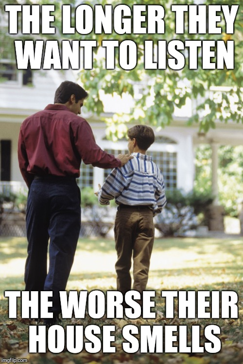 Dad and son | THE LONGER THEY WANT TO LISTEN THE WORSE THEIR HOUSE SMELLS | image tagged in dad and son | made w/ Imgflip meme maker