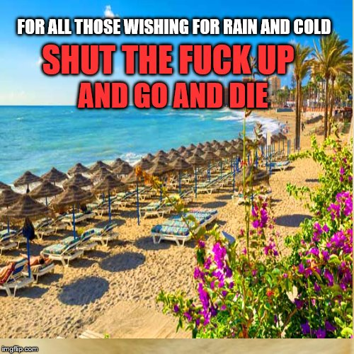 I Love hot weather | FOR ALL THOSE WISHING FOR RAIN AND COLD SHUT THE F**K UP AND GO AND DIE | image tagged in hot,weather,heatwave,shut up | made w/ Imgflip meme maker