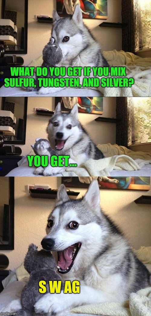 Bad Pun Dog Meme | WHAT DO YOU GET IF YOU MIX SULFUR, TUNGSTEN, AND SILVER? YOU GET... S W AG | image tagged in memes,bad pun dog | made w/ Imgflip meme maker