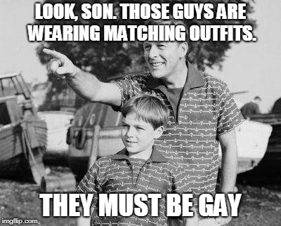 Look Son Meme | LOOK, SON. THOSE GUYS ARE WEARING MATCHING OUTFITS. THEY MUST BE GAY | image tagged in memes,look son,gay | made w/ Imgflip meme maker