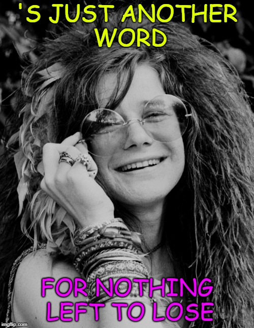 janis joplin | 'S JUST ANOTHER WORD FOR NOTHING LEFT TO LOSE | image tagged in janis joplin | made w/ Imgflip meme maker