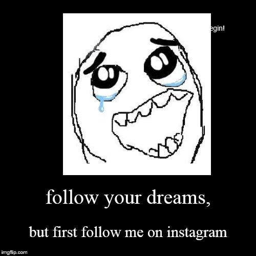 follow your dreams, | but first follow me on instagram | image tagged in funny,demotivationals | made w/ Imgflip demotivational maker