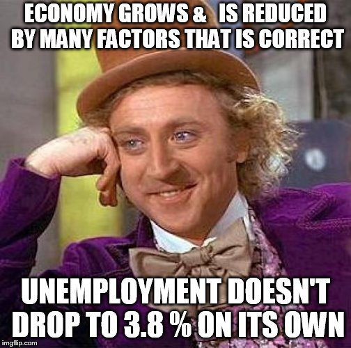 Creepy Condescending Wonka Meme | ECONOMY GROWS &   IS REDUCED BY MANY FACTORS THAT IS CORRECT UNEMPLOYMENT DOESN'T DROP TO 3.8 % ON ITS OWN | image tagged in memes,creepy condescending wonka | made w/ Imgflip meme maker