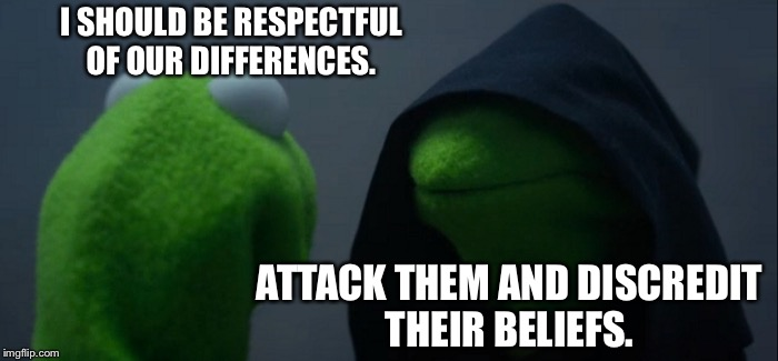 Evil Kermit Meme | I SHOULD BE RESPECTFUL OF OUR DIFFERENCES. ATTACK THEM AND DISCREDIT THEIR BELIEFS. | image tagged in memes,evil kermit | made w/ Imgflip meme maker