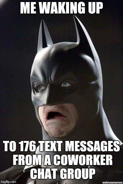 Batman Horrified | ME WAKING UP TO 176 TEXT MESSAGES FROM A COWORKER CHAT GROUP | image tagged in batman horrified | made w/ Imgflip meme maker