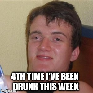High/Drunk guy | 4TH TIME I'VE BEEN DRUNK THIS WEEK | image tagged in high/drunk guy | made w/ Imgflip meme maker
