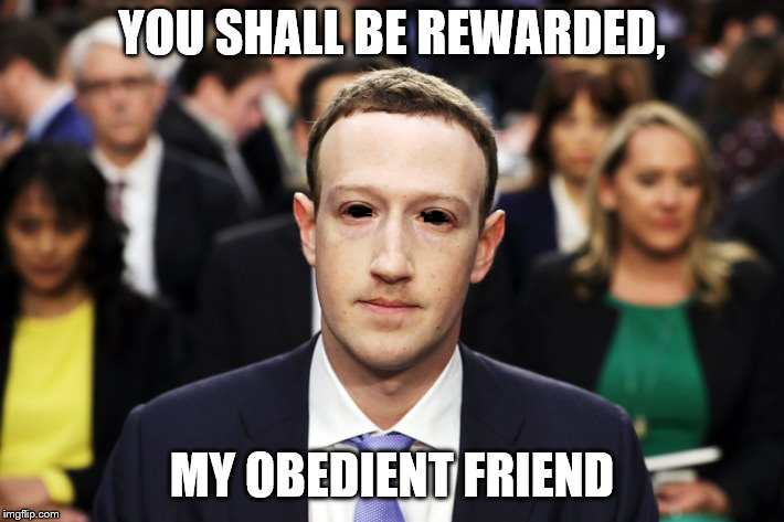 Mark Zuckerberg | YOU SHALL BE REWARDED, MY OBEDIENT FRIEND | image tagged in mark zuckerberg | made w/ Imgflip meme maker