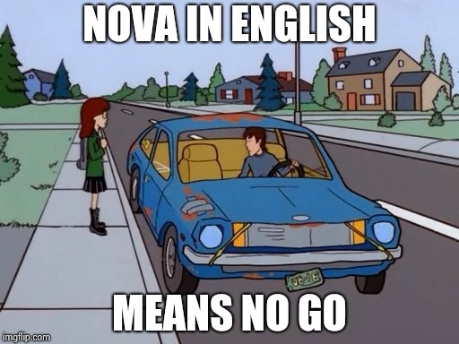 Ford Pinto | NOVA IN ENGLISH MEANS NO GO | image tagged in ford pinto | made w/ Imgflip meme maker