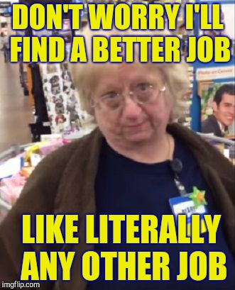 Unimpressed Walmart Employee | DON'T WORRY I'LL FIND A BETTER JOB LIKE LITERALLY ANY OTHER JOB | image tagged in unimpressed walmart employee | made w/ Imgflip meme maker