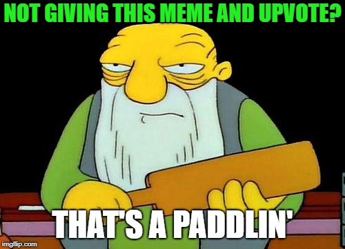 That's a paddlin' | NOT GIVING THIS MEME AND UPVOTE? THAT'S A PADDLIN' | image tagged in memes,that's a paddlin',no upvotes | made w/ Imgflip meme maker