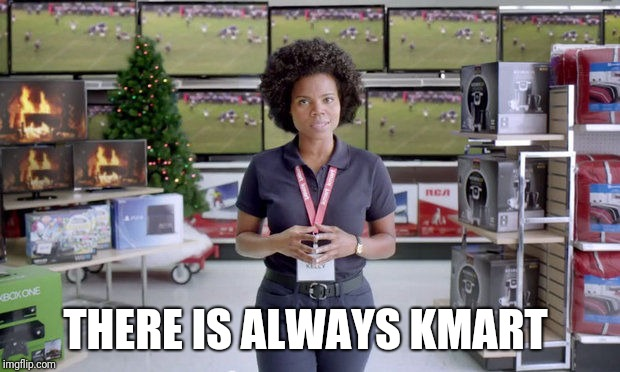 kmart  | THERE IS ALWAYS KMART | image tagged in kmart | made w/ Imgflip meme maker