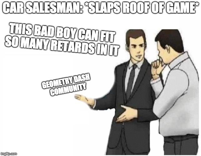 Car Salesman Slaps Hood of Car | GEOMETRY DASH COMMUNITY THIS BAD BOY CAN FIT SO MANY RETARDS IN IT CAR SALESMAN: *SLAPS ROOF OF GAME* | image tagged in car salesman slaps hood of car | made w/ Imgflip meme maker