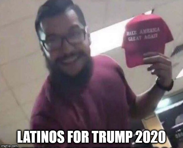 Latinos For Trump | LATINOS FOR TRUMP 2020 | image tagged in trump,latinos | made w/ Imgflip meme maker