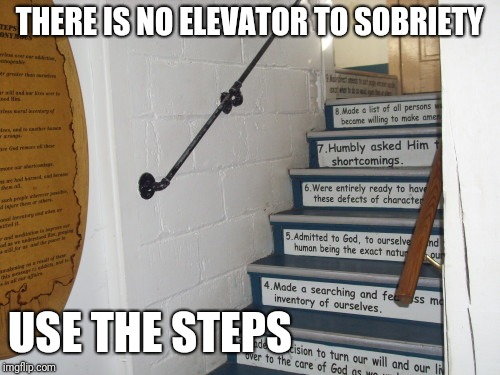THERE IS NO ELEVATOR TO SOBRIETY USE THE STEPS | image tagged in 12 steps | made w/ Imgflip meme maker