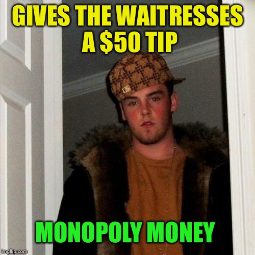 Scumbag Steve Meme | GIVES THE WAITRESSES A $50 TIP MONOPOLY MONEY | image tagged in memes,scumbag steve | made w/ Imgflip meme maker