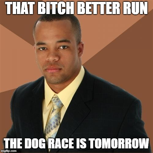 Successful Black Man Meme | THAT B**CH BETTER RUN THE DOG RACE IS TOMORROW | image tagged in memes,successful black man,bitch,doge,race,dogs | made w/ Imgflip meme maker