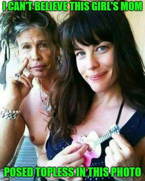 Damn Steven...where did the years go? |  I CAN'T BELIEVE THIS GIRL'S MOM; POSED TOPLESS IN THIS PHOTO | image tagged in liv tyler,memes,steven tyler,funny,family photo,aerosmith | made w/ Imgflip meme maker
