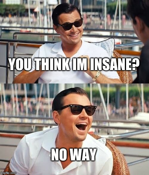 Leonardo Dicaprio Wolf Of Wall Street Meme | YOU THINK IM INSANE? NO WAY | image tagged in memes,leonardo dicaprio wolf of wall street | made w/ Imgflip meme maker