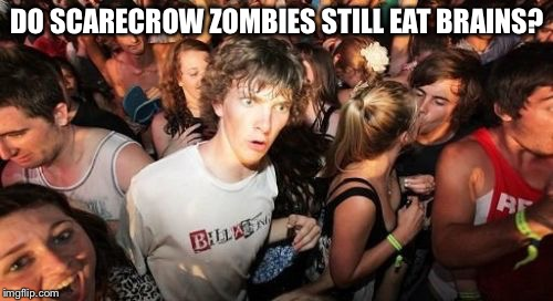 Sudden Clarity Clarence Meme | DO SCARECROW ZOMBIES STILL EAT BRAINS? | image tagged in memes,sudden clarity clarence | made w/ Imgflip meme maker