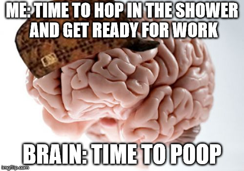 Scumbag Brain | ME: TIME TO HOP IN THE SHOWER AND GET READY FOR WORK BRAIN: TIME TO POOP | image tagged in memes,scumbag brain,AdviceAnimals | made w/ Imgflip meme maker