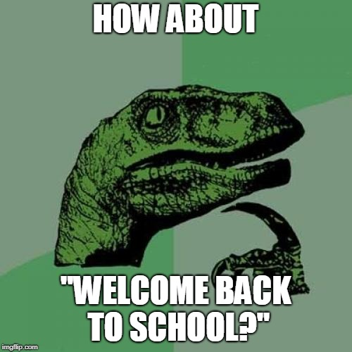 "Philosoraptor Meme | HOW ABOUT ""WELCOME BACK TO SCHOOL?"" 