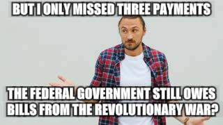 Bill Payin' Blues | BUT I ONLY MISSED THREE PAYMENTS THE FEDERAL GOVERNMENT STILL OWES BILLS FROM THE REVOLUTIONARY WAR? | image tagged in memes,confused man | made w/ Imgflip meme maker