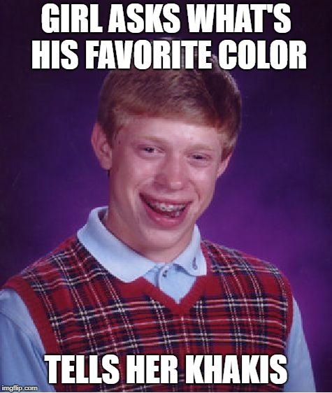 Bad Luck Brian Meme | GIRL ASKS WHAT'S HIS FAVORITE COLOR TELLS HER KHAKIS | image tagged in memes,bad luck brian | made w/ Imgflip meme maker