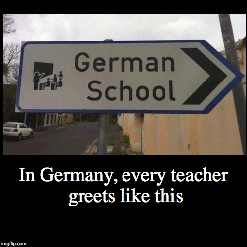 In Germany, every teacher greets like this | | image tagged in funny,demotivationals | made w/ Imgflip demotivational maker