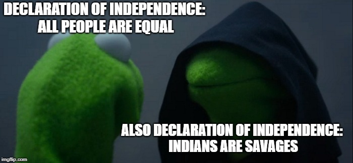 A late 4th of July meme. I read the Declaration and noticed this. | DECLARATION OF INDEPENDENCE: ALL PEOPLE ARE EQUAL ALSO DECLARATION OF INDEPENDENCE: INDIANS ARE SAVAGES | image tagged in memes,evil kermit,america,declaration of independence,hipocrisy | made w/ Imgflip meme maker