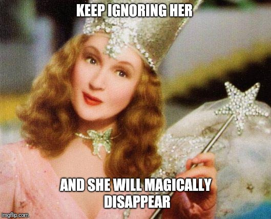 magic | KEEP IGNORING HER AND SHE WILL MAGICALLY DISAPPEAR | image tagged in magic | made w/ Imgflip meme maker
