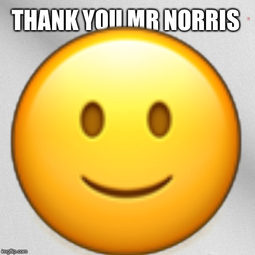 Blank | THANK YOU MR NORRIS  | image tagged in blank | made w/ Imgflip meme maker