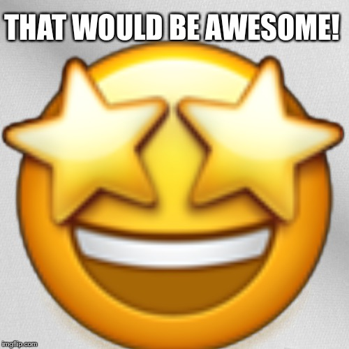 Blank | THAT WOULD BE AWESOME!  | image tagged in blank | made w/ Imgflip meme maker