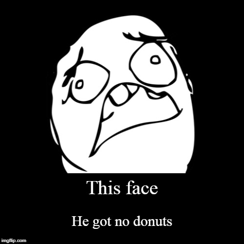 This face | He got no donuts | image tagged in funny,demotivationals | made w/ Imgflip demotivational maker
