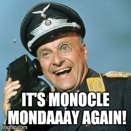 IT'S MONOCLE MONDAAAY AGAIN! | made w/ Imgflip meme maker