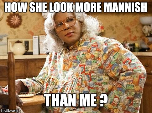 madea | HOW SHE LOOK MORE MANNISH THAN ME ? | image tagged in madea | made w/ Imgflip meme maker