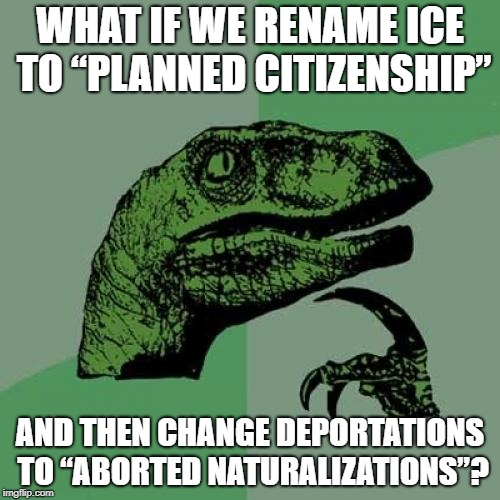 "Philosoraptor Meme | WHAT IF WE RENAME ICE TO ""PLANNED CITIZENSHIP"" AND THEN CHANGE DEPORTATIONS TO ""ABORTED NATURALIZATIONS""? 