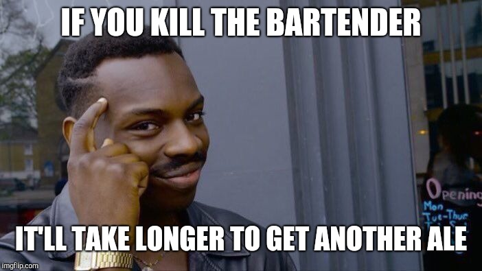 Roll Safe Think About It Meme | IF YOU KILL THE BARTENDER IT'LL TAKE LONGER TO GET ANOTHER ALE | image tagged in memes,roll safe think about it | made w/ Imgflip meme maker