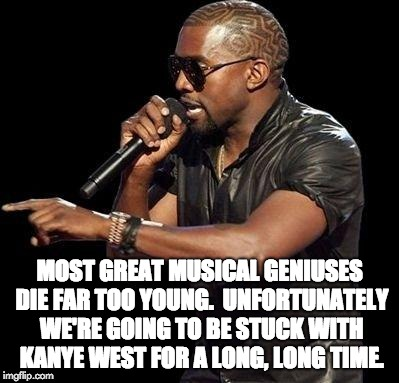 Kanye West  | MOST GREAT MUSICAL GENIUSES DIE FAR TOO YOUNG.  UNFORTUNATELY WE'RE GOING TO BE STUCK WITH KANYE WEST FOR A LONG, LONG TIME. | image tagged in kanye west | made w/ Imgflip meme maker