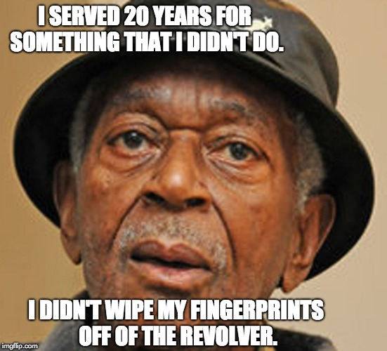 I SERVED 20 YEARS FOR SOMETHING THAT I DIDN'T DO. I DIDN'T WIPE MY FINGERPRINTS OFF OF THE REVOLVER. | image tagged in random old black man | made w/ Imgflip meme maker