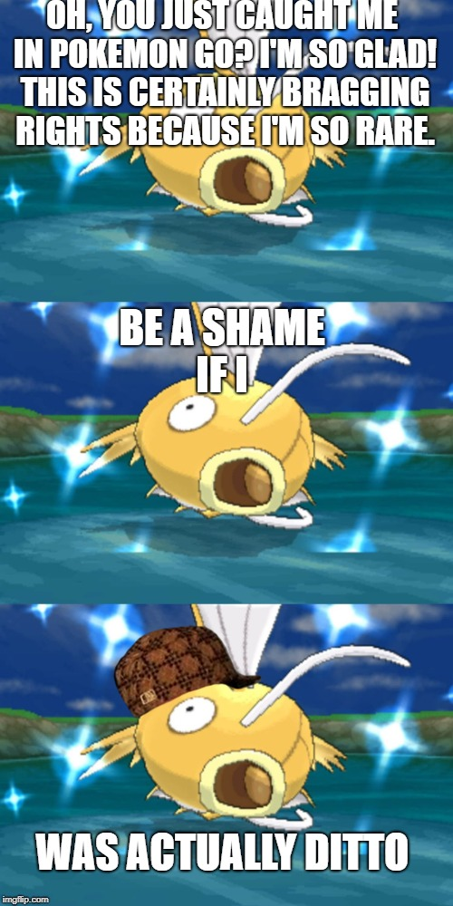 OH, YOU JUST CAUGHT ME IN POKEMON GO? I'M SO GLAD! THIS IS CERTAINLY BRAGGING RIGHTS BECAUSE I'M SO RARE. BE A SHAME IF I WAS ACTUALLY DITTO | image tagged in memes,shiny magikarp,pokemon go,be a shame if i,ditto,thisimagehasalotoftags | made w/ Imgflip meme maker
