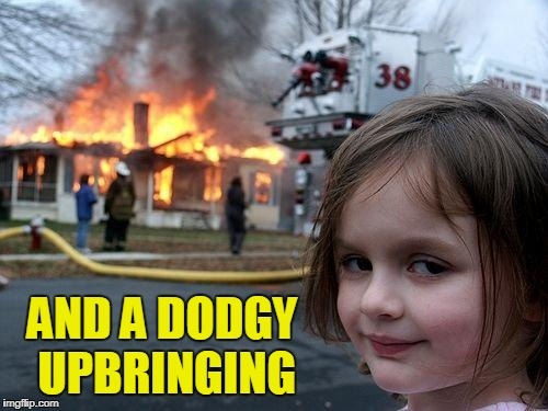Disaster Girl Meme | AND A DODGY UPBRINGING | image tagged in memes,disaster girl | made w/ Imgflip meme maker