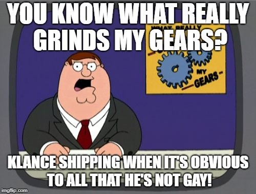Klance shipping drives me nuts thank godness the folks who make Voltron made Lance and Alura shipping which was the plot!  | YOU KNOW WHAT REALLY GRINDS MY GEARS? KLANCE SHIPPING WHEN IT'S OBVIOUS TO ALL THAT HE'S NOT GAY! | image tagged in memes,peter griffin news,voltron,shipping,gay,fandom | made w/ Imgflip meme maker