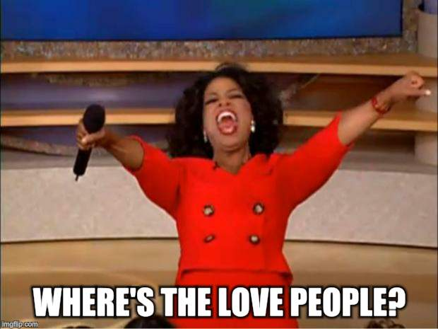 Oprah You Get A Meme | WHERE'S THE LOVE PEOPLE? | image tagged in memes,oprah you get a | made w/ Imgflip meme maker