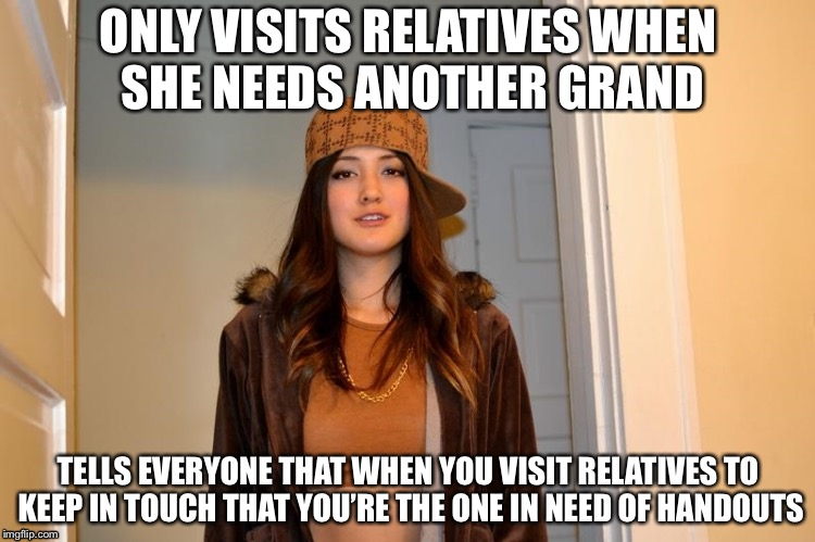 Scumbag Stephanie  | ONLY VISITS RELATIVES WHEN SHE NEEDS ANOTHER GRAND TELLS EVERYONE THAT WHEN YOU VISIT RELATIVES TO KEEP IN TOUCH THAT YOU'RE THE ONE IN NEED | image tagged in scumbag stephanie | made w/ Imgflip meme maker