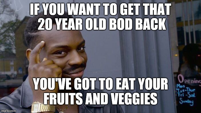 Roll Safe Think About It Meme | IF YOU WANT TO GET THAT 20 YEAR OLD BOD BACK YOU'VE GOT TO EAT YOUR FRUITS AND VEGGIES | image tagged in memes,roll safe think about it | made w/ Imgflip meme maker