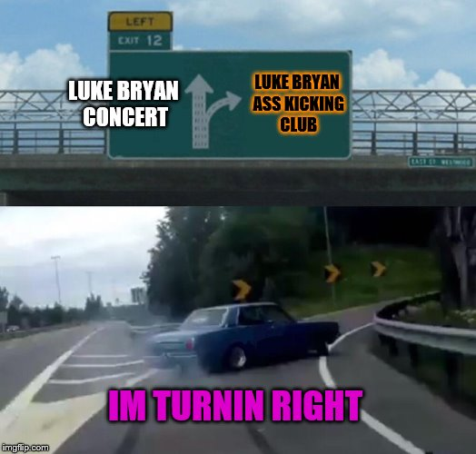Left Exit 12 Off Ramp | LUKE BRYAN CONCERT LUKE BRYAN ASS KICKING CLUB IM TURNIN RIGHT | image tagged in memes,left exit 12 off ramp | made w/ Imgflip meme maker