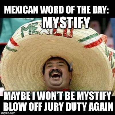 Mexican Word of the Day (LARGE) | MYSTIFY MAYBE I WON'T BE MYSTIFY BLOW OFF JURY DUTY AGAIN | image tagged in mexican word of the day large | made w/ Imgflip meme maker