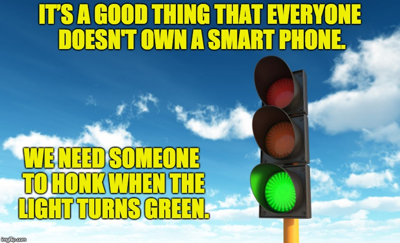 Give me that green light | IT'S A GOOD THING THAT EVERYONE DOESN'T OWN A SMART PHONE. WE NEED SOMEONE TO HONK WHEN THE LIGHT TURNS GREEN. | image tagged in give me that green light | made w/ Imgflip meme maker