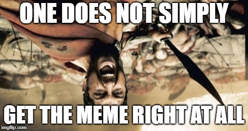 Sparta Leonidas Meme | ONE DOES NOT SIMPLY GET THE MEME RIGHT AT ALL | image tagged in memes,sparta leonidas | made w/ Imgflip meme maker